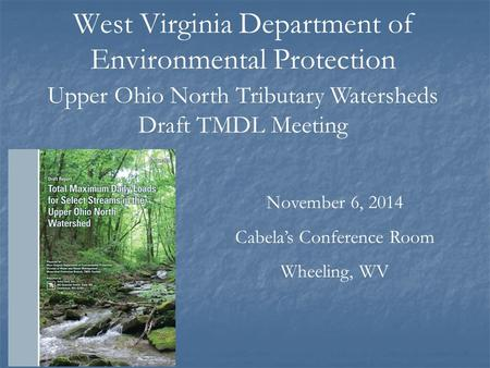 West Virginia Department of Environmental Protection November 6, 2014 Cabela's Conference Room Wheeling, WV Upper Ohio North Tributary Watersheds Draft.