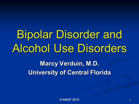 Bipolar Disorder and Alcohol Use Disorders Marcy Verduin, M.D. University of Central Florida 1 © AMSP 2010.