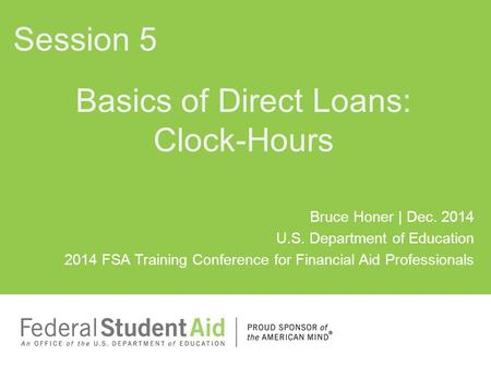 Bruce Honer | Dec. 2014 U.S. Department of Education 2014 FSA Training Conference for Financial Aid Professionals Basics of Direct Loans: Clock-Hours Session.