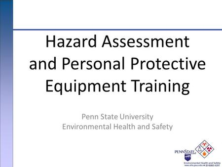 Penn State University Environmental Health and Safety Hazard Assessment and Personal Protective Equipment Training.