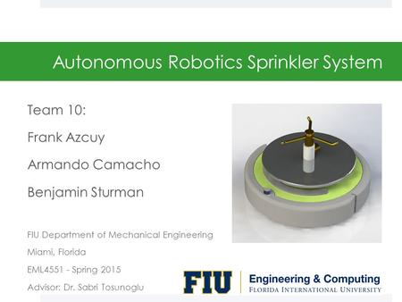Autonomous Robotics Sprinkler System Team 10: Frank Azcuy Armando Camacho Benjamin Sturman FIU Department of Mechanical Engineering Miami, Florida EML4551.