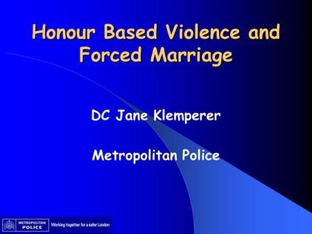 Honour Based Violence and Forced Marriage DC Jane Klemperer Metropolitan Police.