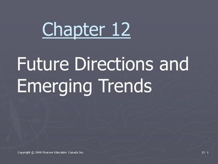 Copyright © 2008 Pearson Education Canada Inc. 12- 1 Future Directions and Emerging Trends Chapter 12.