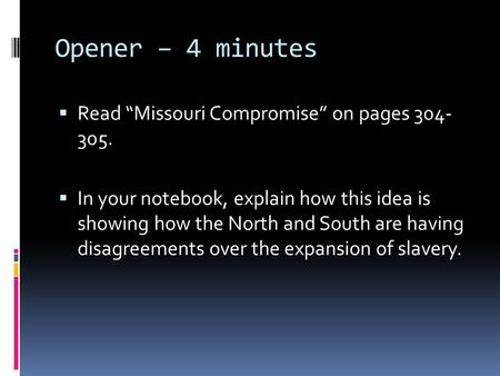 "Opener – 4 minutes  Read ""Missouri Compromise"" on pages 304- 305.  In your notebook, explain how this idea is showing how the North and South are having."