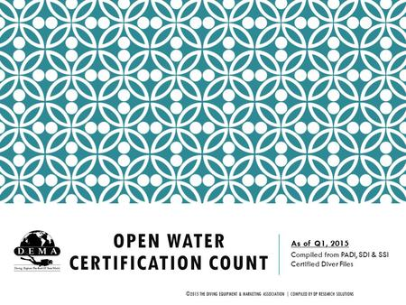 OPEN WATER CERTIFICATION COUNT As of Q1, 2015 Compiled from PADI, SDI & SSI Certified Diver Files ©2015 THE DIVING EQUIPMENT & MARKETING ASSOCIATION |