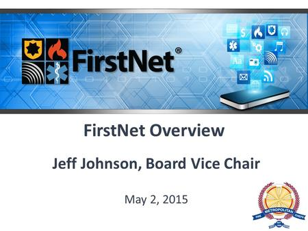 FirstNet Overview Jeff Johnson, Board Vice Chair May 2, 2015.