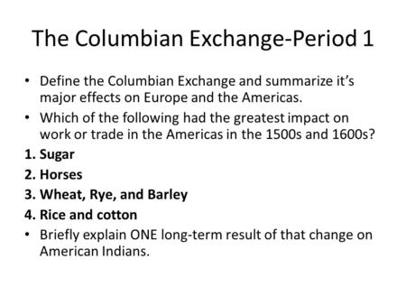The Columbian Exchange-Period 1 Define the Columbian Exchange and summarize it's major effects on Europe and the Americas. Which of the following had the.