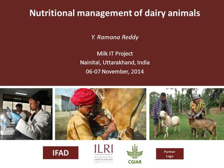 IFAD Partner Logo Nutritional management of dairy animals Y. Ramana Reddy Milk IT Project Nainital, Uttarakhand, India 06-07 November, 2014.