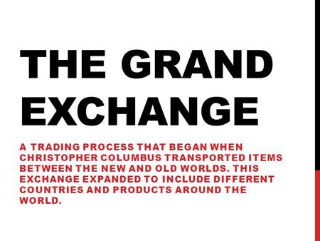 THE GRAND EXCHANGE A TRADING PROCESS THAT BEGAN WHEN CHRISTOPHER COLUMBUS TRANSPORTED ITEMS BETWEEN THE NEW AND OLD WORLDS. THIS EXCHANGE EXPANDED TO INCLUDE.