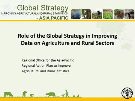 Global Strategy IMPROVING AGRICULTURAL AND RURAL STATISTICS IN ASIA PACIFIC Role of the Global Strategy in Improving Data on Agriculture and Rural Sectors.