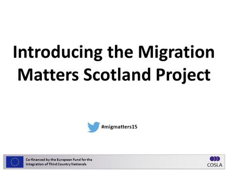 Introducing the Migration Matters Scotland Project ‪ #migmatters15 Co-financed by the European Fund for the Integration of Third Country Nationals.