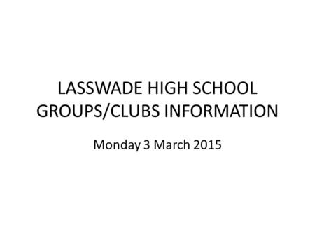 LASSWADE HIGH SCHOOL GROUPS/CLUBS INFORMATION Monday 3 March 2015.