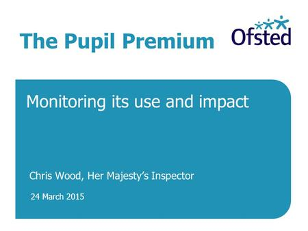 24 March 2015 The Pupil Premium Monitoring its use and impact Chris Wood, Her Majesty's Inspector.