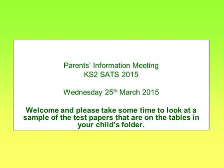 Parents' Information Meeting KS2 SATS 2015 Wednesday 25 th March 2015 Welcome and please take some time to look at a sample of the test papers that are.