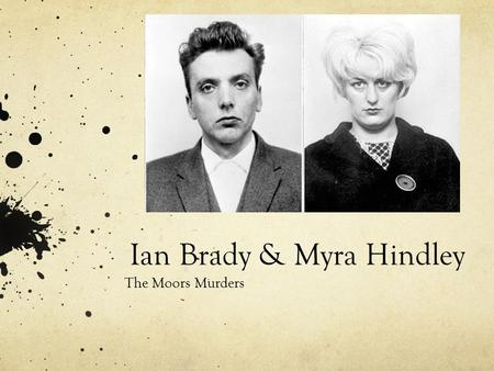 Ian Brady & Myra Hindley The Moors Murders. Background Information Ian BradyMyra Hindley Born to single motherBorn in England Scottish-born in GlasgowGrew.