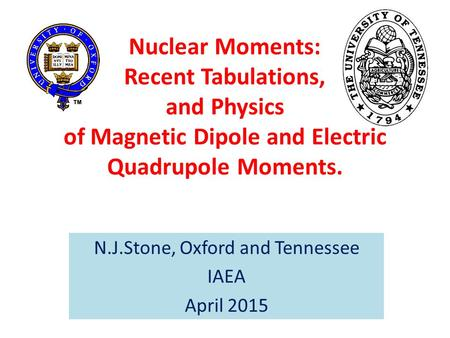 Nuclear Moments: Recent Tabulations, and Physics of Magnetic Dipole and Electric Quadrupole Moments. N.J.Stone, Oxford and Tennessee IAEA April 2015.