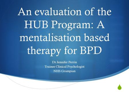  An evaluation of the HUB Program: A mentalisation based therapy for BPD Dr Jennifer Perrin Trainee Clinical Psychologist NHS Grampian.