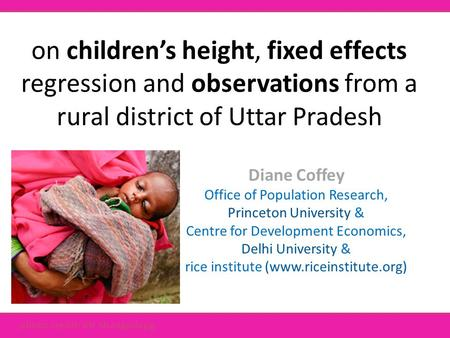 On children's height, fixed effects regression and observations from a rural district of Uttar Pradesh Diane Coffey Office of Population Research, Princeton.