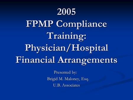 2005 FPMP Compliance Training: Physician/Hospital Financial Arrangements Presented by: Brigid M. Maloney, Esq. Brigid M. Maloney, Esq. U.B. Associates.