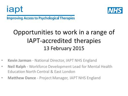 Opportunities to work in a range of IAPT-accredited therapies 13 February 2015 Kevin Jarman - National Director, IAPT NHS England Neil Ralph - Workforce.