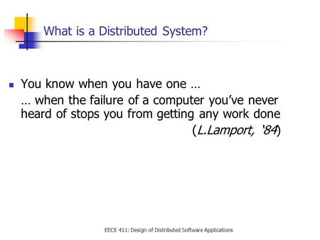 EECE 411: Design of Distributed Software Applications What is a Distributed System? You know when you have one … … when the failure of a computer you've.