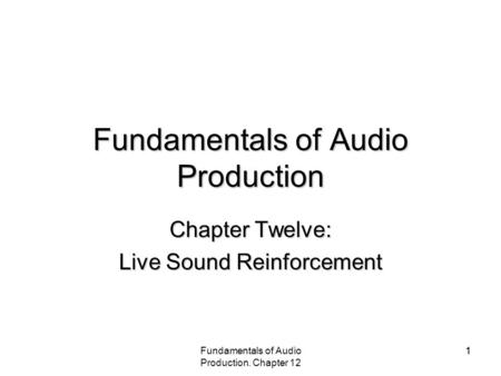 Fundamentals of Audio Production. Chapter 12 11 Fundamentals of Audio Production Chapter Twelve: Live Sound Reinforcement.