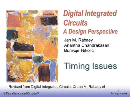 EE141 © Digital Integrated Circuits 2nd Timing Issues 1 Digital Integrated Circuits A Design Perspective Timing Issues Jan M. Rabaey Anantha Chandrakasan.