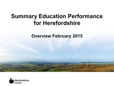 Summary Education Performance for Herefordshire Overview February 2015.