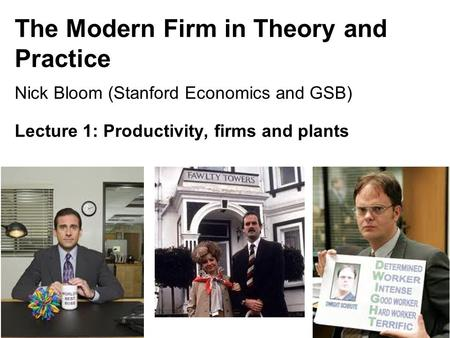 The Modern Firm in Theory and Practice Nick Bloom (Stanford Economics and GSB) Lecture 1: Productivity, firms and plants 1.
