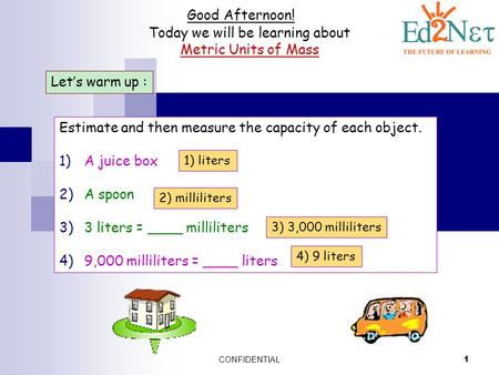 CONFIDENTIAL 1 Good Afternoon! Today we will be learning about Metric Units of Mass Let's warm up : Estimate and then measure the capacity of each object.
