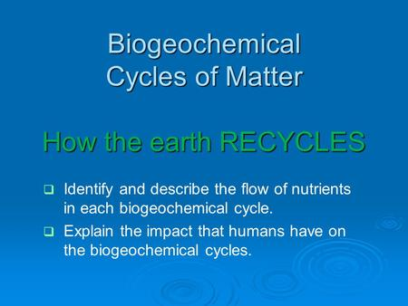 Biogeochemical Cycles of Matter How the earth RECYCLES