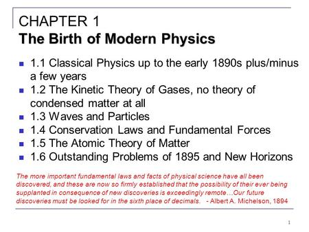 1 The Birth of Modern Physics CHAPTER 1 The Birth of Modern Physics 1.1 Classical Physics up to the early 1890s plus/minus a few years 1.2 The Kinetic.