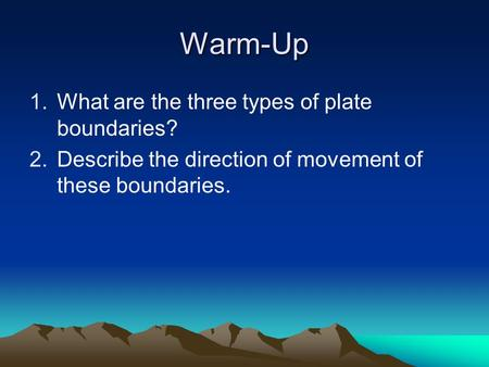 Warm-Up 1.What are the three types of plate boundaries? 2.Describe the direction of movement of these boundaries.