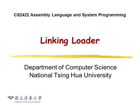 CS2422 Assembly Language and System Programming Linking Loader Department of Computer Science National Tsing Hua University.