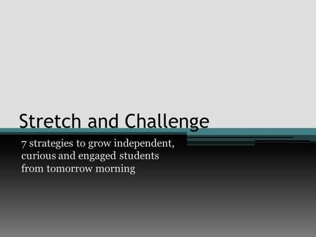 Stretch and Challenge 7 strategies to grow independent, curious and engaged students from tomorrow morning.