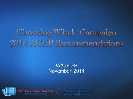 WA ACEP November 2014. Disclaimers Introduction – Choosing Wisely Campaign II 2014 ACEP Recommendations – Avoid: CT scan of the head for asymptomatic.