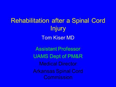 Rehabilitation after a Spinal Cord Injury Tom Kiser MD Assistant Professor UAMS Dept of PM&R Medical Director Arkansas Spinal Cord Commission.