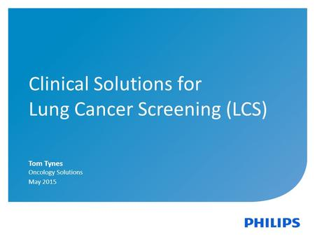 Clinical Solutions for Lung Cancer Screening (LCS) Tom Tynes Oncology Solutions May 2015.
