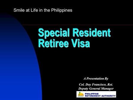 Special Resident Retiree Visa Smile at Life in the Philippines A Presentation By Col. Doy Francisco, Ret. Deputy General Manager.
