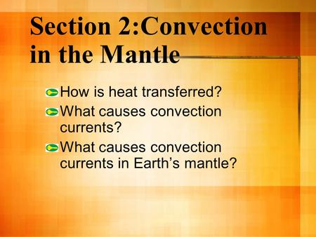Section 2:Convection in the Mantle How is heat transferred? What causes convection currents? What causes convection currents in Earth's mantle?