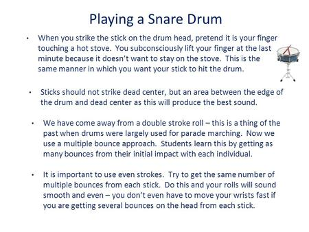 Playing a Snare Drum When you strike the stick on the drum head, pretend it is your finger touching a hot stove. You subconsciously lift your finger at.