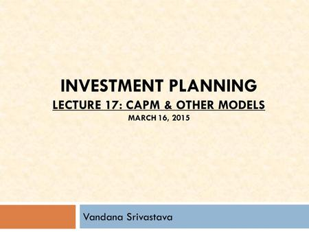 INVESTMENT PLANNING LECTURE 17: CAPM & OTHER MODELS MARCH 16, 2015 Vandana Srivastava.