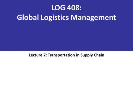LOG 408: Global Logistics Management Lecture 7: Transportation in Supply Chain.