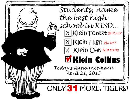 Students, name the best high school in KISD… Klein Forest X X Klein High X Klein Oak Klein Collins Today's Announcements April 21, 2015 ONLY MORE, TIGERS!
