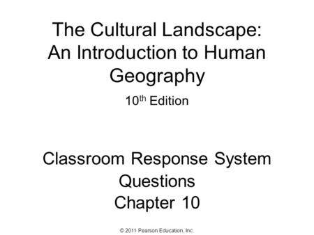 © 2011 Pearson Education, Inc. The Cultural Landscape: An Introduction to Human Geography 10 th Edition Classroom Response System Questions Chapter 10.
