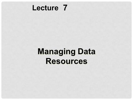 7 Lecture Managing Data Resources. Describe basic file organization concepts and the problems of managing data resources in a traditional file environment.