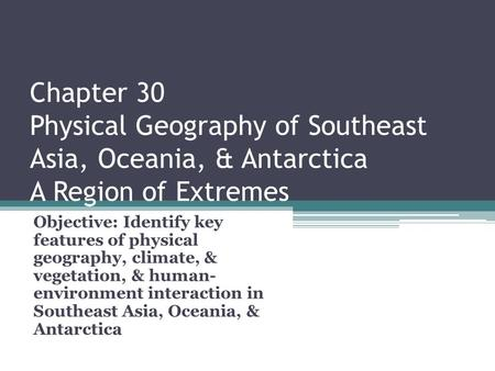 Chapter 30 Physical Geography of Southeast Asia, Oceania, & Antarctica A Region of Extremes Objective: Identify key features of physical geography, climate,