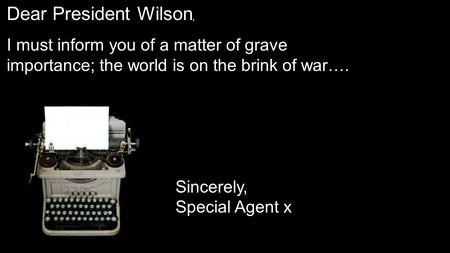 Dear President Wilson, I must inform you of a matter of grave importance; the world is on the brink of war…. Sincerely, Special Agent x.