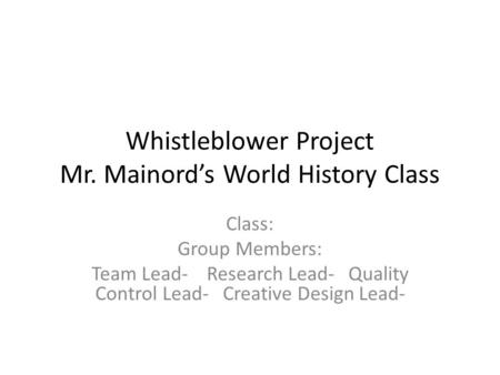 Whistleblower Project Mr. Mainord's World History Class Class: Group Members: Team Lead- Research Lead- Quality Control Lead- Creative Design Lead-