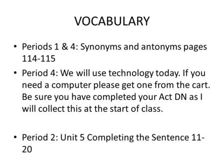 VOCABULARY Periods 1 & 4: Synonyms and antonyms pages 114-115 Period 4: We will use technology today. If you need a computer please get one from the cart.